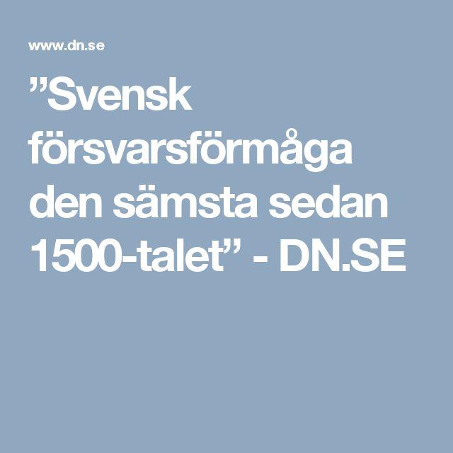 """""""Svensk försvarsförmåga den sämsta sedan 1500-talet"""" - DN.SE"""