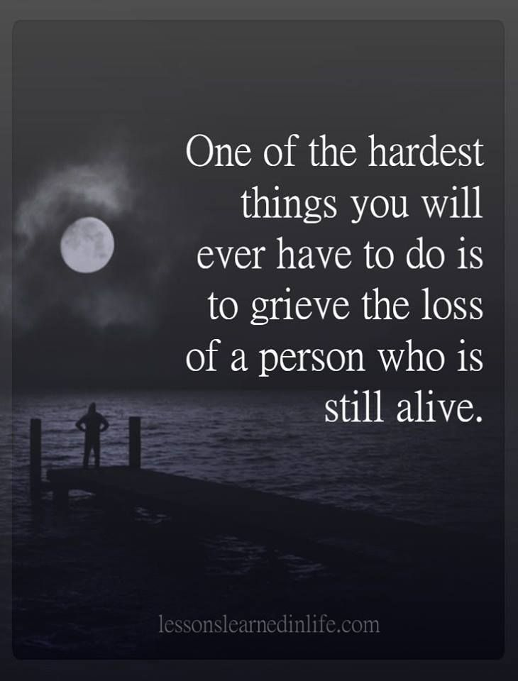 One of the hardest things you will ever have to do is to grieve the loss of a person who is still alive.