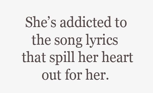 ~ She's addicted to the song lyrics that spill her heart out for her.