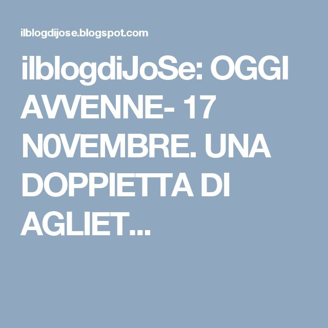 ilblogdiJoSe: OGGI AVVENNE- 17 N0VEMBRE. UNA DOPPIETTA DI AGLIET...