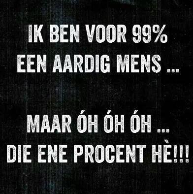 Ik ben voor 99% een aardig mens... maar oh oh oh die ene procent hè!!!