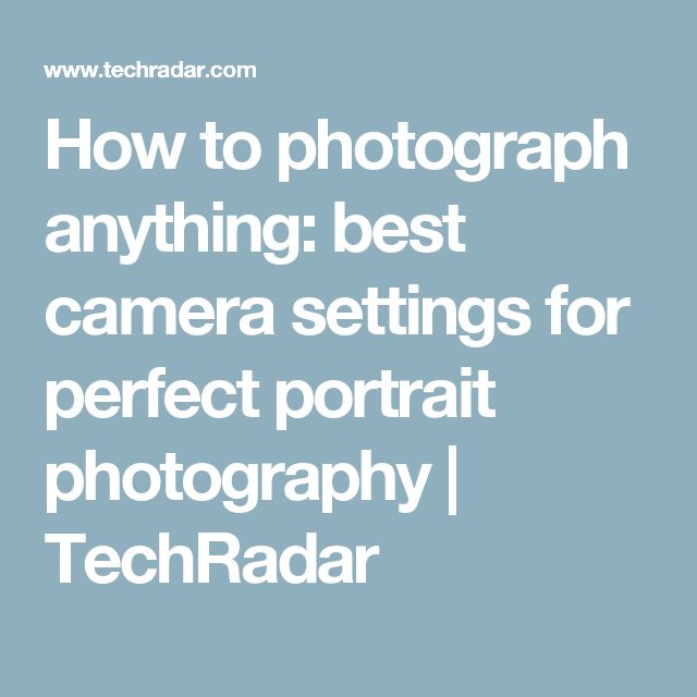 How to photograph anything: best camera settings for perfect portrait photography | TechRadar