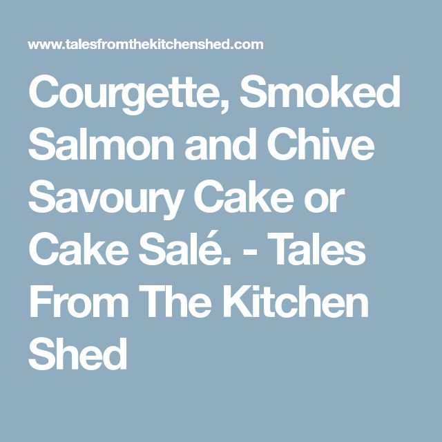 Courgette, Smoked Salmon and Chive Savoury Cake or Cake Salé. - Tales From The Kitchen Shed