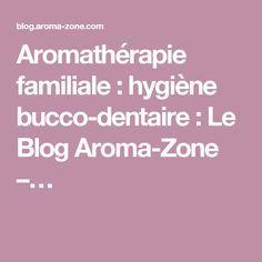 Aromathérapie familiale : hygiène bucco-dentaire : Le Blog Aroma-Zone –…