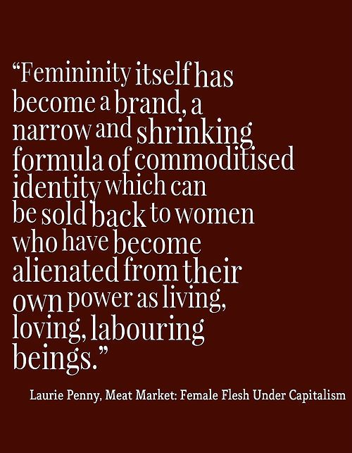 Femininity itself has become a brand, a narrow and shrinking formula of commoditised identity which can be sold back to women who have become alienated from their own power as living, loving, labouring beings. - Laurie Penny, Meat Market: Female Flesh Under Capitalism