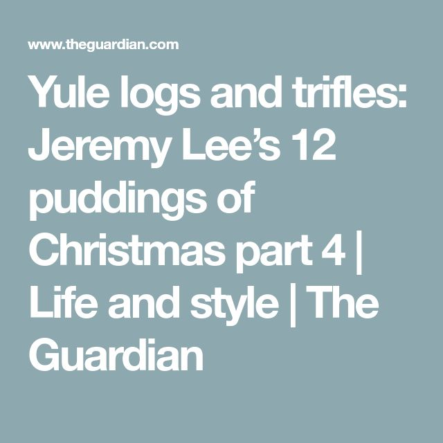 Yule logs and trifles: Jeremy Lee's 12 puddings of Christmas part 4 | Life and style | The Guardian