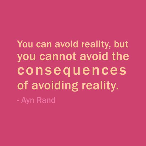 Quote Of The Day: October 25, 2013 - You can avoid reality, but you cannot avoid the consequences of avoiding reality. — Ayn Rand #quote