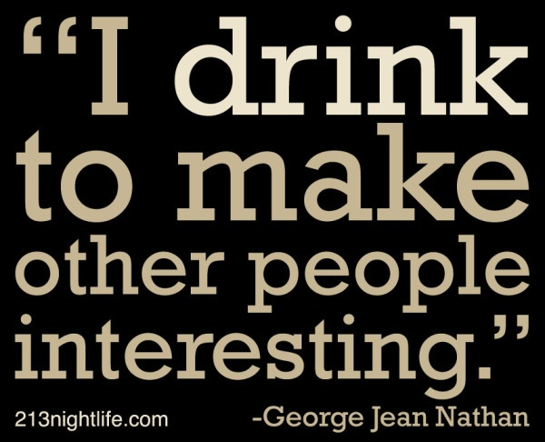 """""""I drink to make other people interesting."""" -George Jean Nathan"""
