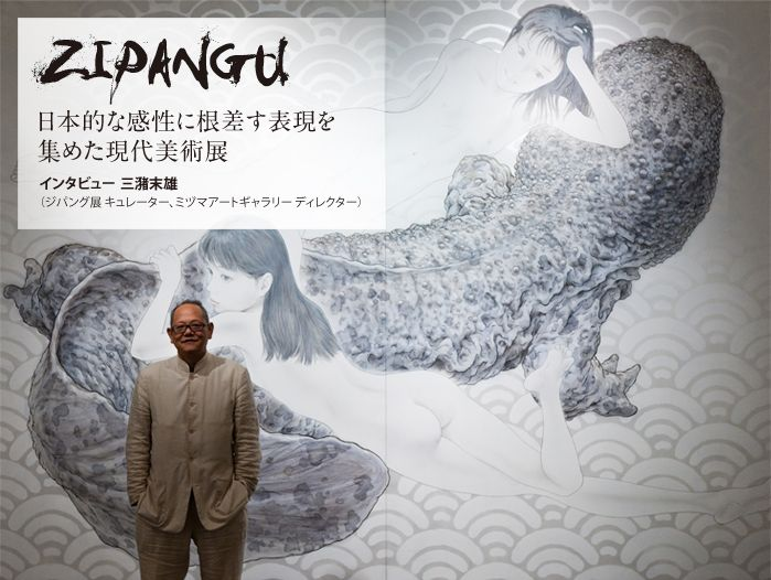 ZIPANGU 日本的な感性に根差す表現を集めた現代美術展 インタビュー三潴末雄(ジパング展 キュレーター、ミヅマアートギャラリー ディレクター)