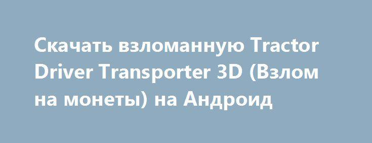 Скачать взломанную Tractor Driver Transporter 3D (Взлом на монеты) на Андроид http://modz-apk.ru/racer/363-skachat-vzlomannuyu-tractor-driver-transporter-3d-vzlom-na-monety-na-android.html