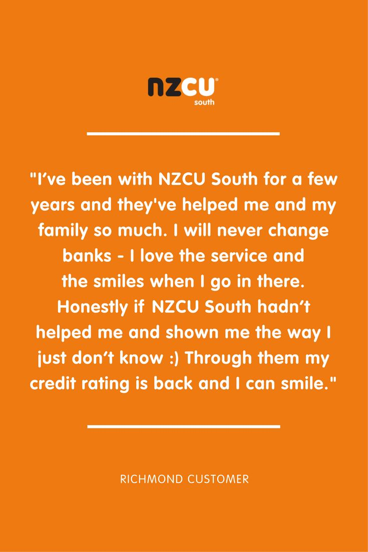 """I've been with NZCU South for a few years and they've helped me and my family so much. I will never change banks - I love the service and  the smiles when I go in there. Honestly if NZCU South hadn't helped me and shown me the way I just don't know :) Through them my credit rating is back and I can smile."""
