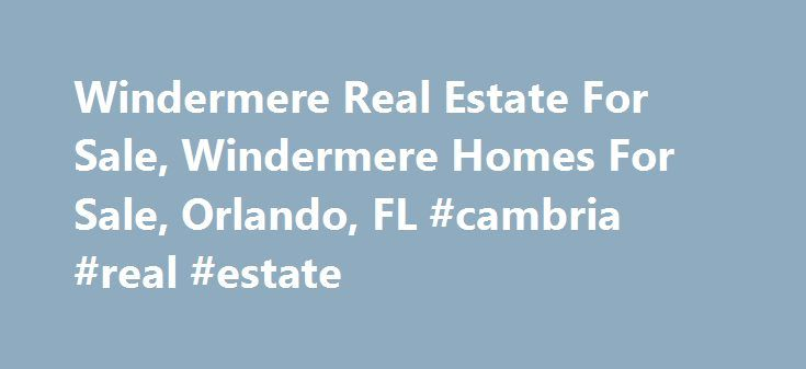 Windermere Real Estate For Sale, Windermere Homes For Sale, Orlando, FL #cambria #real #estate http://real-estate.nef2.com/windermere-real-estate-for-sale-windermere-homes-for-sale-orlando-fl-cambria-real-estate/  #windermere real estate # Windermere Real Estate For Sale, Windermere Homes For Sale, Orlando, FL NEXT PREV Windermere Property, Windermere Homes, Orlando, FL The Windermere area of Orlando FL has long been one of the most popular choices for Florida homes for sale. This diverse…