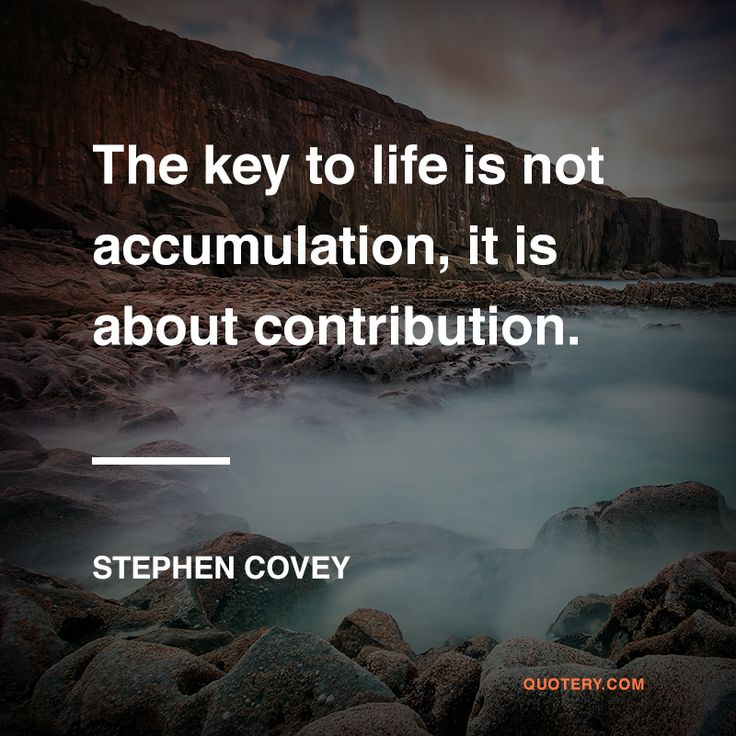 [The key to] life is not accumulation, it is about contribution.