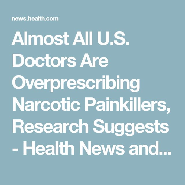 Almost All U.S. Doctors Are Overprescribing Narcotic Painkillers, Research Suggests - Health News and Views - Health.com