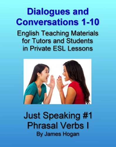 Dialogues and Conversations 1-10. English Phrasal Verbs I.: English Teaching Materials for Tutors and Students in Private ESL Lessons (Just Speaking 2014) by [Hogan, James]