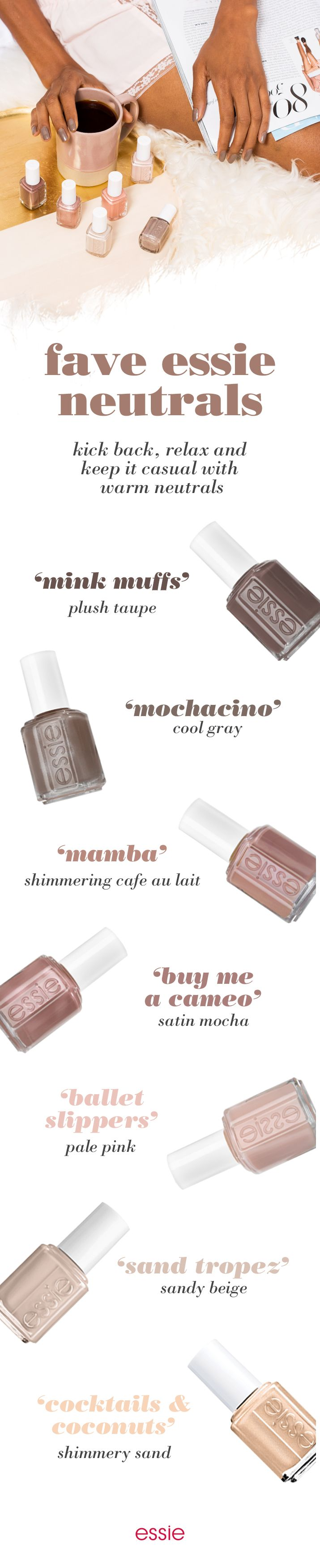 Make your way through fall days with these warm essie shades. Pair any outfit with a cool gray 'mochacino' nail polish or a smoky taupe 'mink muffs'. Give your look and your nails a little edge with cafe au lait 'mamba', or add some pop with satin mocha 'buy me a cameo'. If you want to keep it looking sweet, brush on a pale pink 'ballet slippers' or a sandy beige 'sand tropez'. But if you want to add some fun a shimmery sand 'cocktails & coconuts' will do the trick.