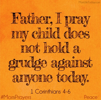 """Father, I pray my child does not hold a grudge against anyone today.    """"Love is patient and kind; love does not envy or boast; it is not arrogant or rude. It does not insist on its own way; it is not irritable or resentful;it does not rejoice at wrongdoing, but rejoices with the truth."""" 1 Cor. 13:4-6"""