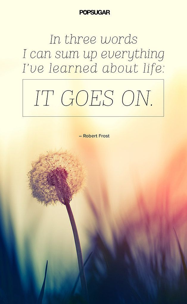 "Quote: ""In three words I can sum up everything I've learned about life: it goes on."" Lesson to learn: Regardless of whether something good or bad happens to you, you can take comfort in the fact that life goes on."
