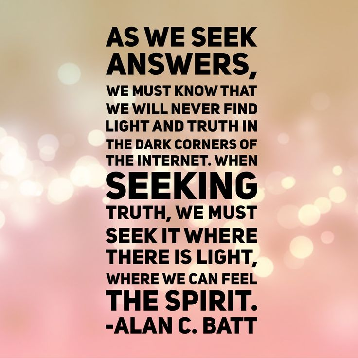#lds #quotes #mormon #questions As we seek #answers, we must know that we will never find light and truth in the dark corners of the Internet. When #seeking #truth, we must seek it where there is light, where we can feel the Spirit. Alan C. #Batt #byui #devotional
