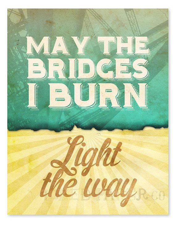"""Words_Bridges_""""May the bridges I burn light the way.""""_Note: A different take on burning bridges. It is relative to what you make out of burning them."""
