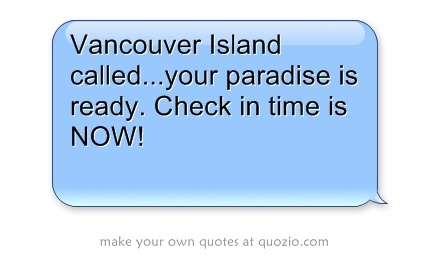 Vancouver Island called...your paradise is ready. Check in time is NOW!