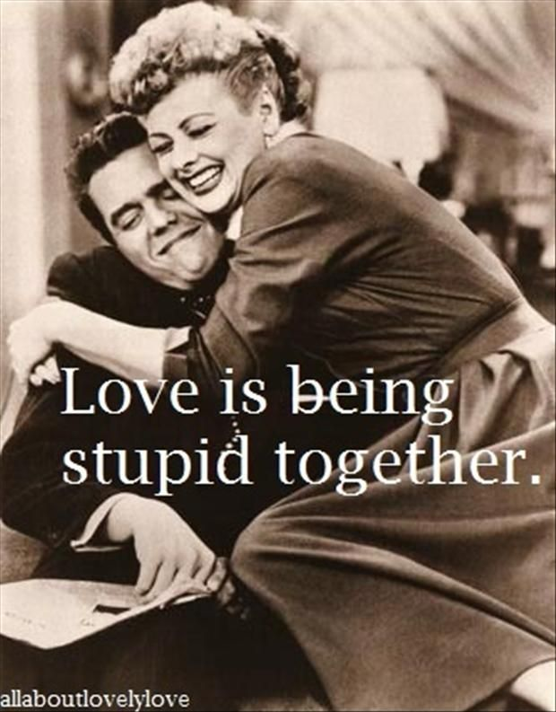 That is when love is perfect when you can be stupid together and it is just the best...