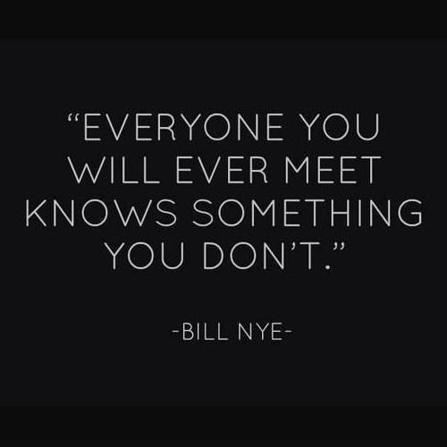 """""""Everyone you will ever meet knows something you dont."""" --Bill Nye"""