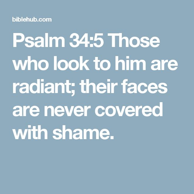 Psalm 34:5 Those who look to him are radiant; their faces are never covered with shame.