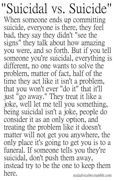 You all NEED to read this and if you dont I dont like you. Never push away a suicidal person. And dont treat it like a joke or just brush it off if they tell you