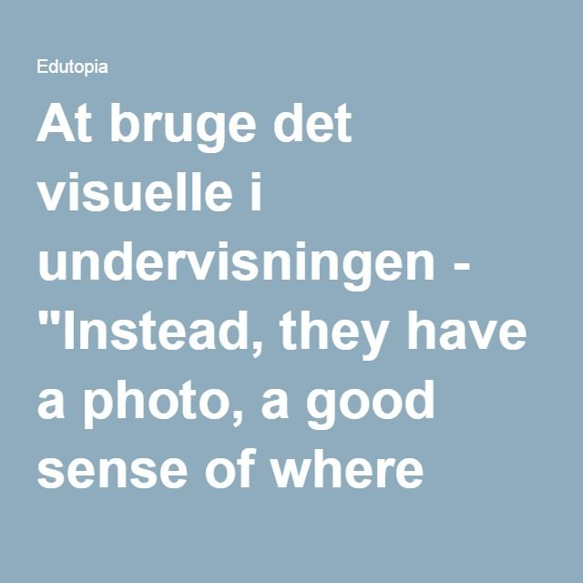 """At bruge det visuelle i undervisningen - """"Instead, they have a photo, a good sense of where they're going next, and the freedom to pursue different routes."""""""