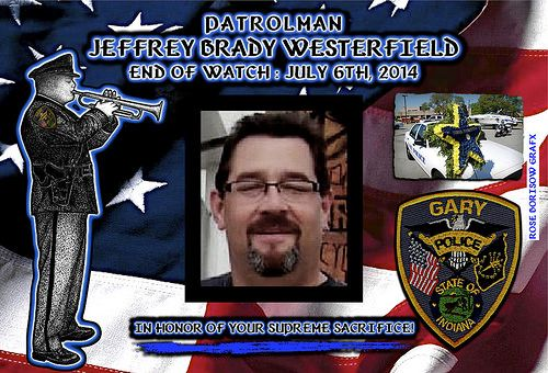 IN MEMORIAM: OFFICER JEFFREY WESTERFIELD Chief Wade Ingram of the Gary (Indiana) Police Department sadly reports that Officer Jeffrey Brady Westerfield was shot and killed.   Officer Westerfield, 47, was found shot to death at 5:45 a.m by a passing citizen, seated in his parked patrol vehicle near the intersection of 26th Avenue and Van Buren Street in Gary. Read More: http://www.lawenforcementtoday.com/2014/07/07/in-memoriam-officer-jeffrey-westerfield/