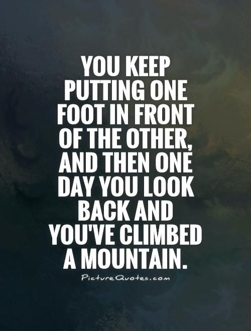 You keep putting one foot in front of the other, and then one day you look back and you've climbed a mountain. Picture Quotes.