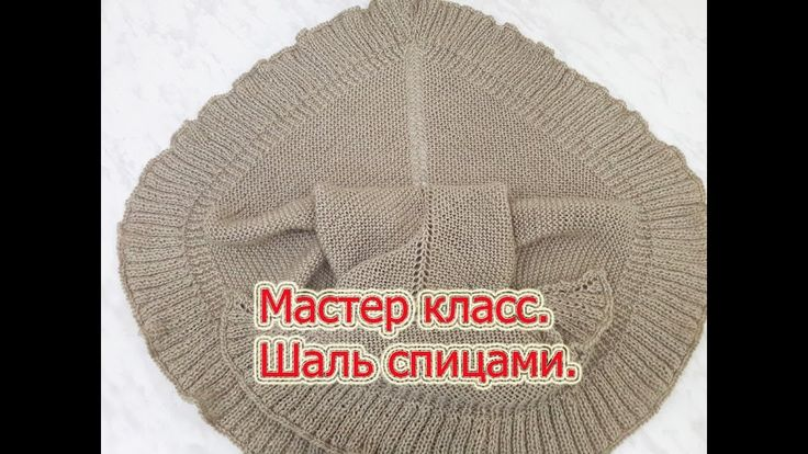 Мастер класс по вязанию шали спицами.