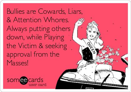 Bullies are Cowards, Liars, & Attention Whores. Always putting others down, while Playing the Victim & seeking approval from the Masses!
