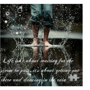 Life isn't about waiting for the storm to pass , it's about getting out there and dancing in the rain.