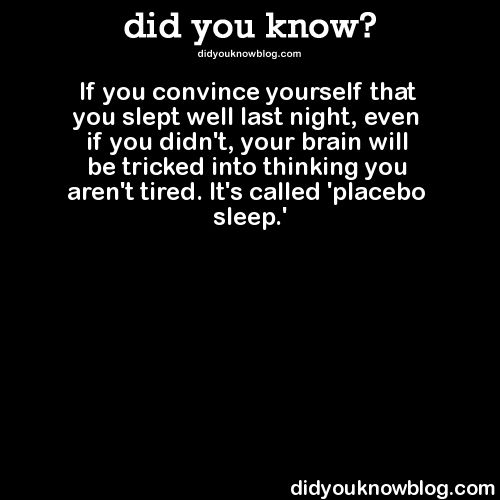 did-you-kno:  If you convince yourself that you slept well last night, even if you didn't, your brain will be tricked into thinking you aren't tired. It's called 'placebo sleep.'  Source