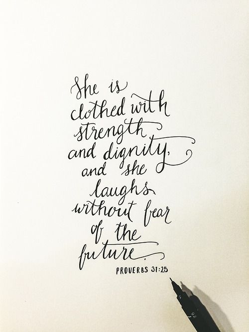 """""""She is clothed with strength and dignity and she laughs with out fear of the future."""" Proverbs 31:25"""
