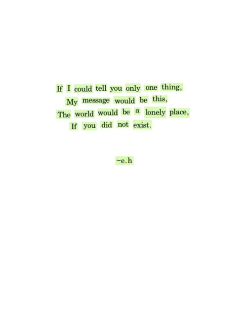 If I could tell you only one thing, my message would be this, the world would be a lonely place, if you did not exist.