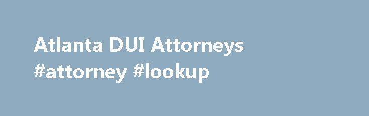Atlanta DUI Attorneys #attorney #lookup http://attorney.remmont.com/atlanta-dui-attorneys-attorney-lookup/  #dui lawyer Atlanta, GA DUI Attorneys Our experienced Georgia DUI trial lawyers are available 24/7 to discuss your DUI case free of charge at 404.816.8777. If you have been arrested for a DUI in Georgia and have court Monday morning, Georgia DUI trial attorneys James Skip Sullivan and Bob Chestney are available to discuss your […]