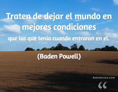 """""""Traten de dejar el mundo en mejores condiciones que las que tenia cuando entraron en el."""" (Baden Powell)"""