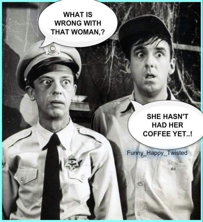 What's wrong with that woman? She hasn't had her coffee yet! LOL, this would be me! Funny Mayberry quote with Barney and Gomer Pyle.