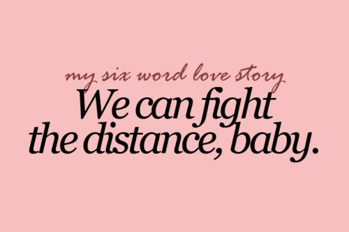 my 6 Word Love Story. We can fight the distance, baby.