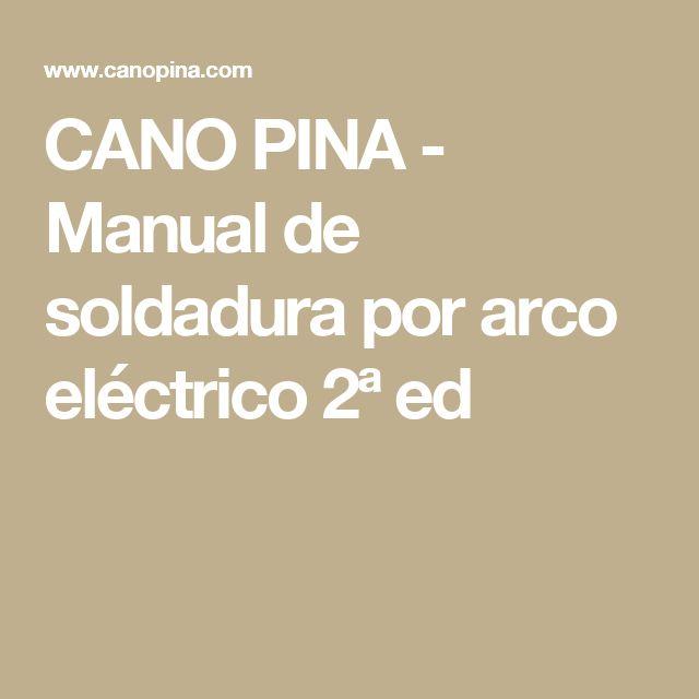 CANO PINA - Manual de soldadura por arco eléctrico 2ª ed