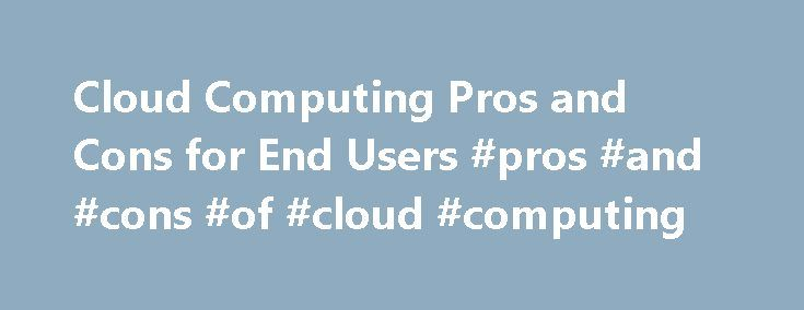 Cloud Computing Pros and Cons for End Users #pros #and #cons #of #cloud #computing http://milwaukee.remmont.com/cloud-computing-pros-and-cons-for-end-users-pros-and-cons-of-cloud-computing/  # Cloud Computing Pros and Cons for End Users Cloud computing lets you access all your applications and documents from anywhere in the world, freeing you from the confines of the desktop and facilitating wholesale group collaboration. But cloud computing isn't for everyone; there are pros and cons to…
