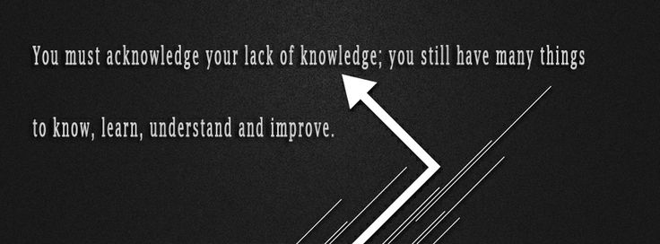 • You must acknowledge your lack of knowledge; you still have many things to know, learn, understand and improve.