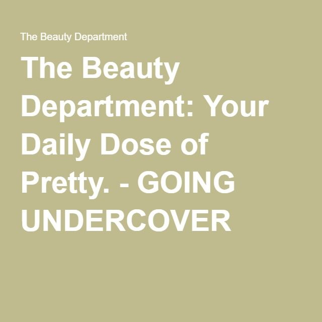The Beauty Department: Your Daily Dose of Pretty. - GOING UNDERCOVER