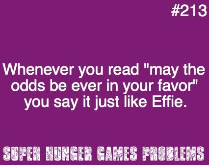 """#213- whenever you read """"may the odds be ever in you forever"""" you say it just like Effie."""