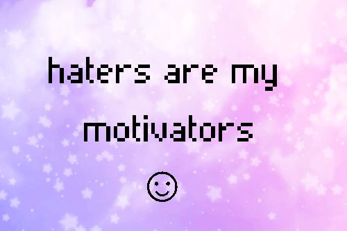 haters my motivation