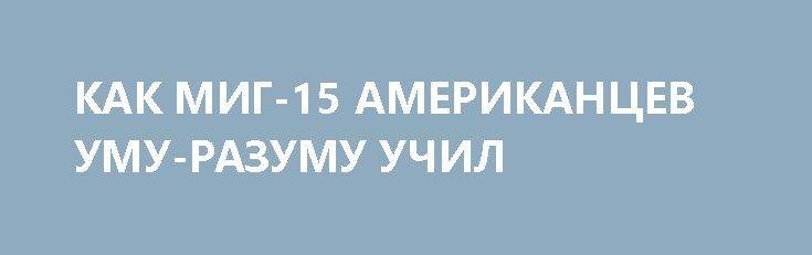 КАК МИГ-15 АМЕРИКАНЦЕВ УМУ-РАЗУМУ УЧИЛ http://rusdozor.ru/2017/04/02/kak-mig-15-amerikancev-umu-razumu-uchil/  Столкновение в небе Кореи двух уникальных машин, советского МиГ-15 и американского F-86 «Сейбр» перевернуло страницу книги историй воздушных боев. Скорости, до недавнего момента недоступные для боевых самолетов с появлением реактивных истребителей сулили огромные возможности для перехвата и уничтожения воздушных целей. ...