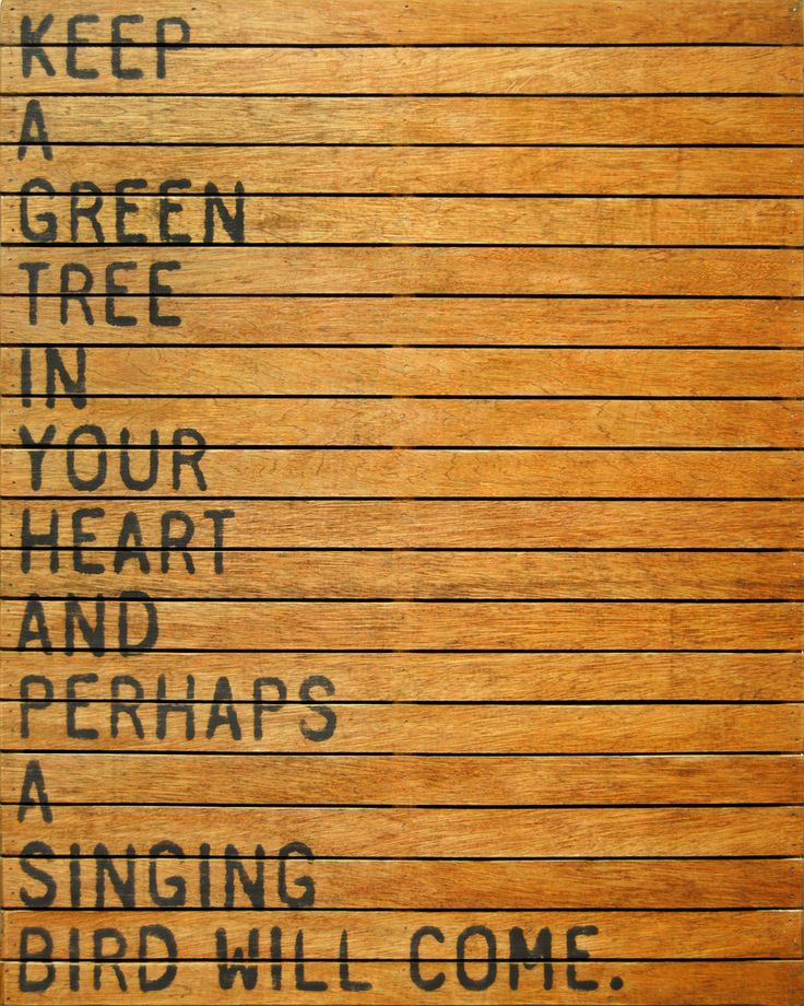 Keep a green tree in your heart and perhaps a singing bird will come.